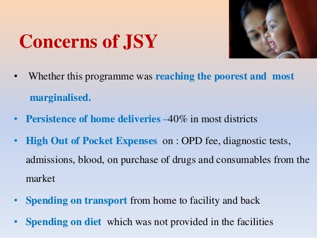 Concerns of JSY • Whether this programme was reaching the poorest and most marginalised. • Persistence of home deliveries ...