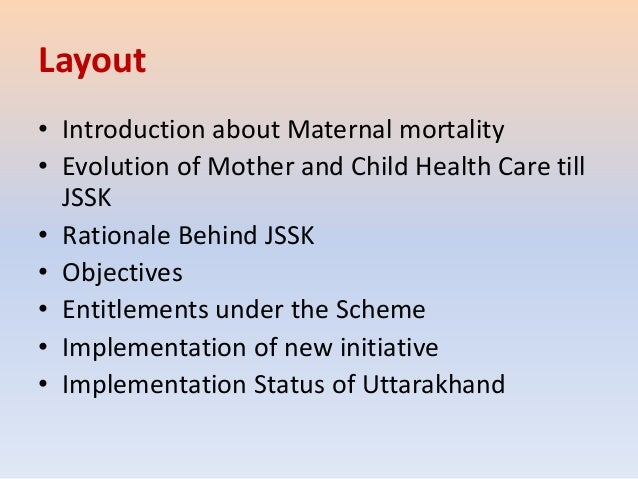 Layout • Introduction about Maternal mortality • Evolution of Mother and Child Health Care till JSSK • Rationale Behind JS...
