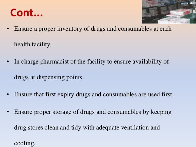 Cont... • Ensure a proper inventory of drugs and consumables at each health facility. • In charge pharmacist of the facili...