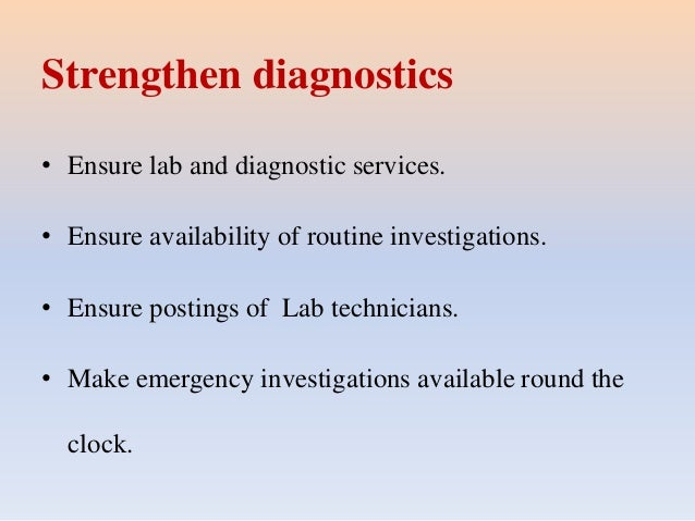 Strengthen diagnostics • Ensure lab and diagnostic services. • Ensure availability of routine investigations. • Ensure pos...