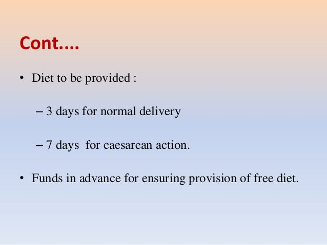 Cont.... • Diet to be provided : – 3 days for normal delivery – 7 days for caesarean action. • Funds in advance for ensuri...