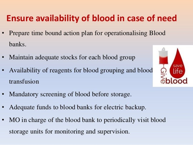 Ensure availability of blood in case of need • Prepare time bound action plan for operationalising Blood banks. • Maintain...