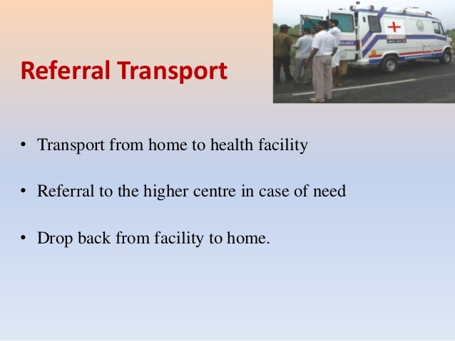 Referral Transport • Transport from home to health facility • Referral to the higher centre in case of need • Drop back fr...