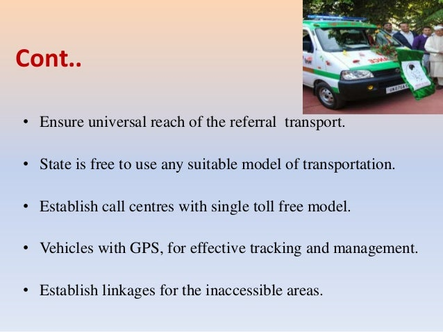 Cont.. • Ensure universal reach of the referral transport. • State is free to use any suitable model of transportation. • ...