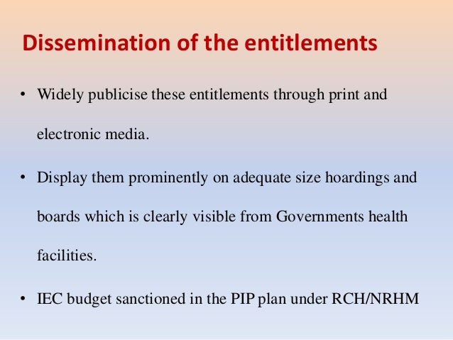 Dissemination of the entitlements • Widely publicise these entitlements through print and electronic media. • Display them...
