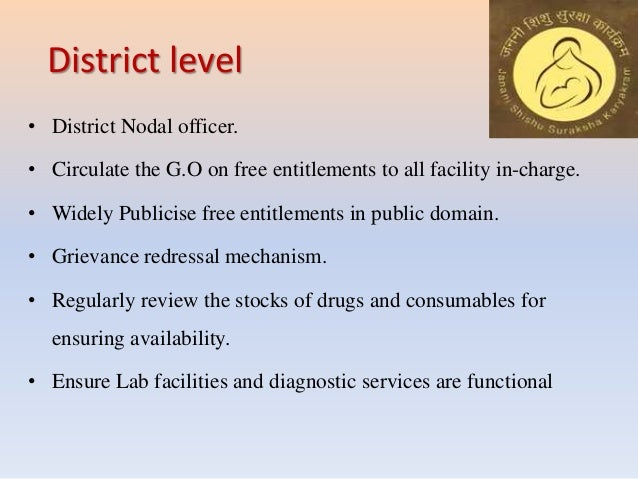 District level • District Nodal officer. • Circulate the G.O on free entitlements to all facility in-charge. • Widely Publ...