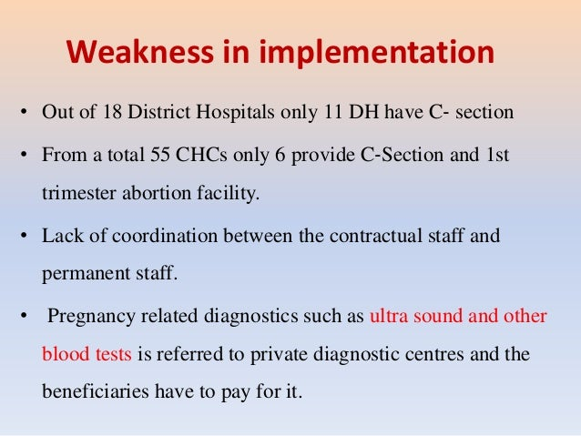 Weakness in implementation • Out of 18 District Hospitals only 11 DH have C‐ section • From a total 55 CHCs only 6 provide...