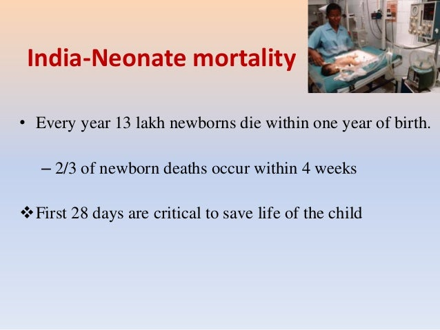 India-Neonate mortality • Every year 13 lakh newborns die within one year of birth. – 2/3 of newborn deaths occur within 4...