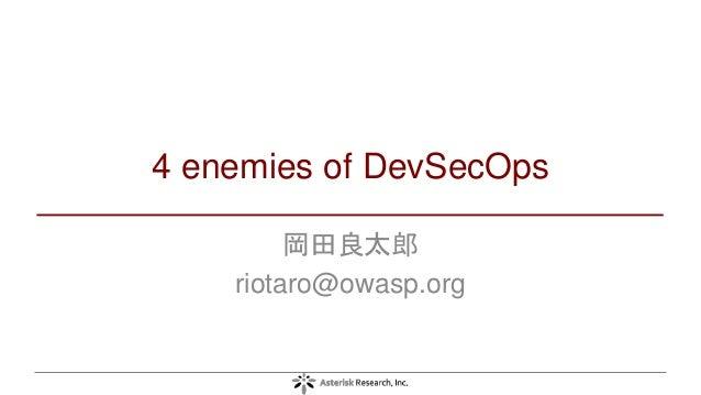 4 enemies of DevSecOps 岡田良太郎 riotaro@owasp.org