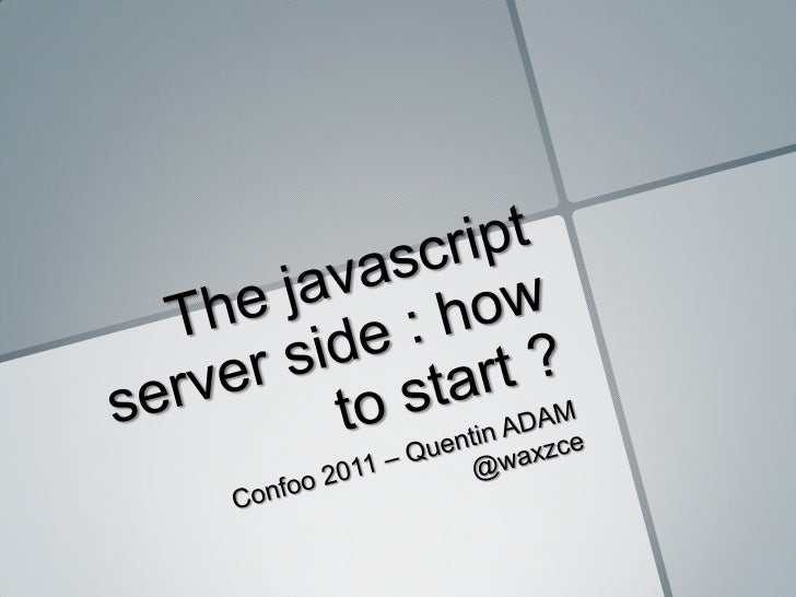 The javascript server side : how to start ?<br />Confoo 2011 – Quentin ADAM @waxzce<br />