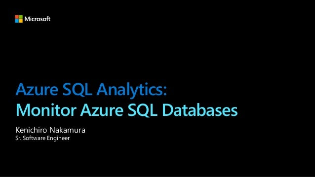 Azure SQL Analytics: Monitor Azure SQL Databases Kenichiro Nakamura Sr. Software Engineer