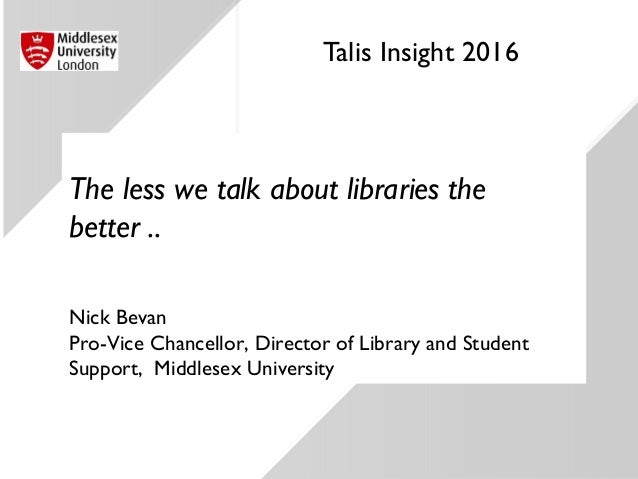 Talis Insight 2016 The less we talk about libraries the better .. Nick Bevan Pro-Vice Chancellor, Director of Library and ...