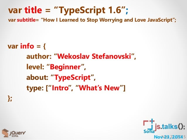 "Nov 21, 2015Nov 23, 2014 Sofia var title = ""TypeScript 1.6""; var subtitle= ""How I Learned to Stop Worrying and Love JavaSc..."