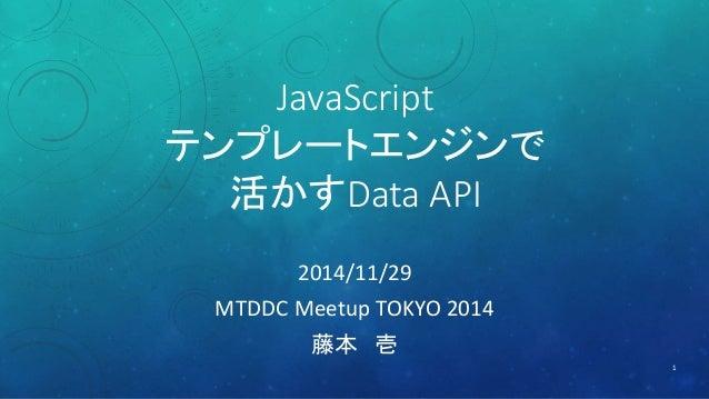 JavaScript  テンプレートエンジンで  活かすData API  2014/11/29  MTDDC Meetup TOKYO 2014  藤本壱  1