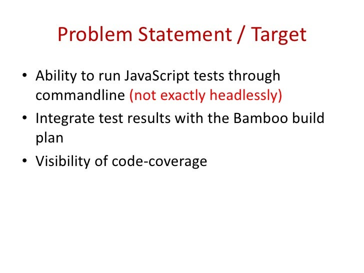 Problem Statement / Target<br />Ability to run JavaScript tests through commandline (not exactly headlessly)<br />Integrat...