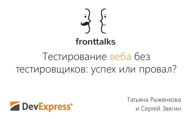 Тестирование веба без тестировщиков: успех или провал? Татьяна Рыженкова и Сергей Звягин