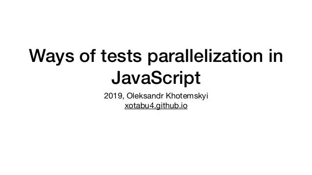 Ways of tests parallelization in JavaScript 2019, Oleksandr Khotemskyi 