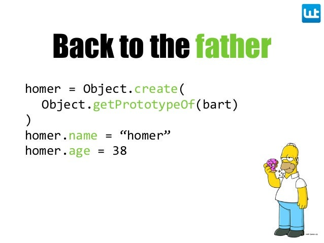 """Back to the father homer = Object.create( Object.getPrototypeOf(bart) ) homer.name = """"homer"""" homer.age = 38"""