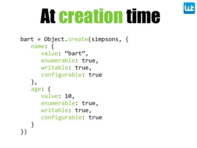"bart  =  Object.create(simpsons,  { name:  { value:  ""bart"", enumerable:  true, writable:  true, configurable:  true }, ag..."