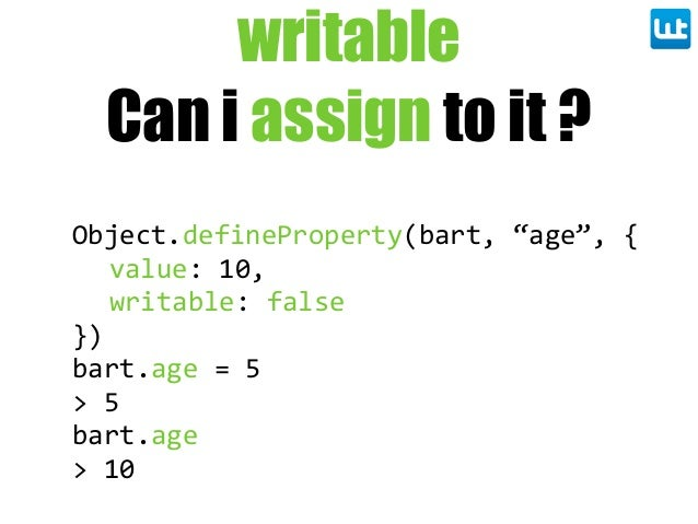 "writable Can i assign to it ? Object.defineProperty(bart,  ""age"",  { value:  10, writable:  false }) bart.age  =  5 >  5 b..."