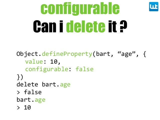 "configurable Can i delete it ? Object.defineProperty(bart,  ""age"",  { value:  10, configurable:  false }) delete  bart.age..."