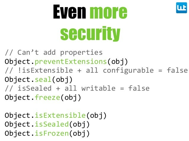 Even more security // Can't add properties Object.preventExtensions(obj) // !isExtensible + all configurable = fa...