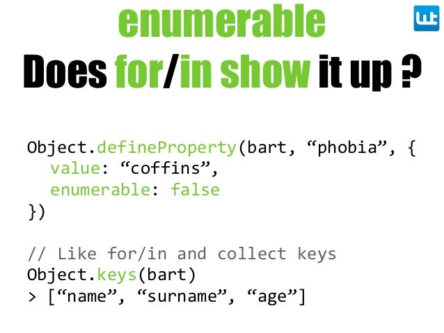 "enumerable Does for/in show it up ? Object.defineProperty(bart,  ""phobia"",  { value:  ""coffins"", enumerable:  false }) // ..."
