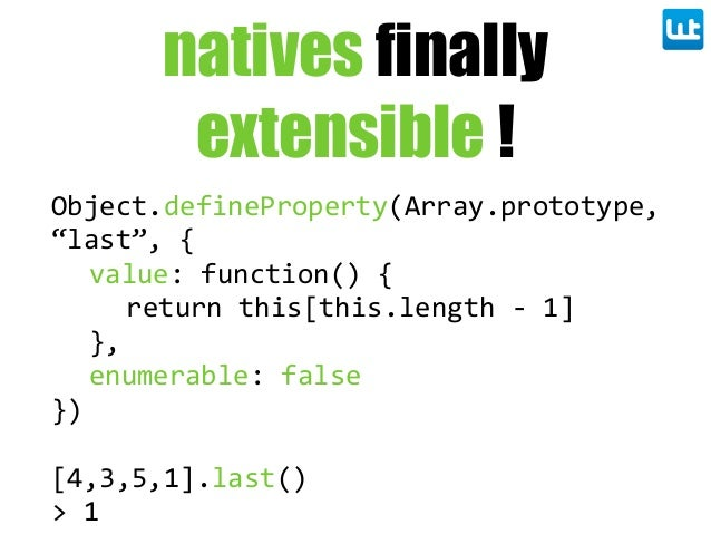 """natives finally extensible ! Object.defineProperty(Array.prototype,  """"last"""", { value: function() { return this[this.l..."""