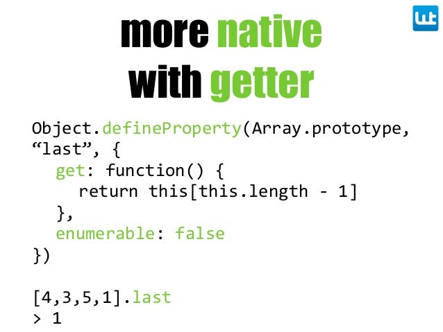 "more native with getter Object.defineProperty(Array.prototype,   ""last"",  { get:  function()  { return  this[this.length  ..."