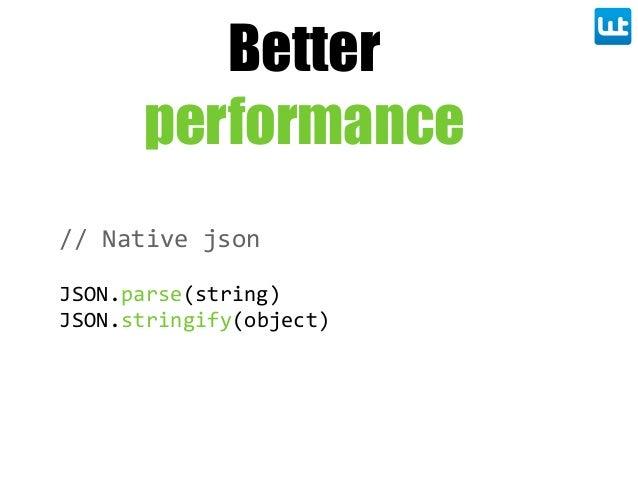 Better performance // Native json JSON.parse(string) JSON.stringify(object)