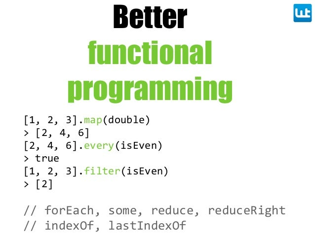Better functional programming [1,  2,  3].map(double) >  [2,  4,  6] [2,  4,  6].every(isEven) >  true [1,  2,  3].filter(...