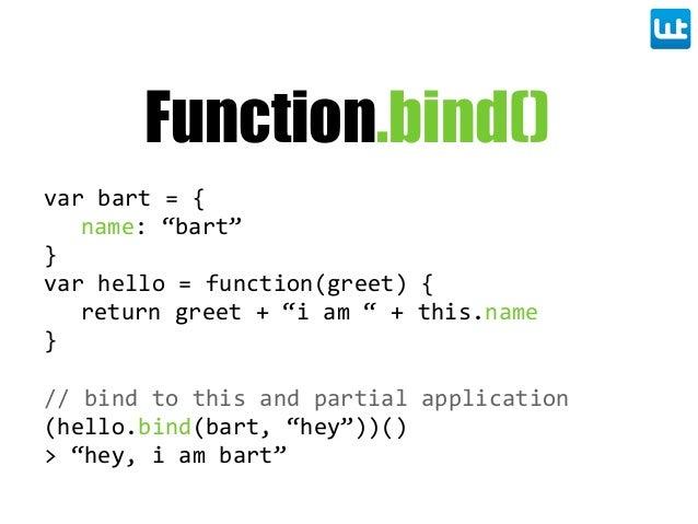 "Function.bind() var bart = { name: ""bart"" } var hello = function(greet) { return greet + ""i am "" + this.nam..."