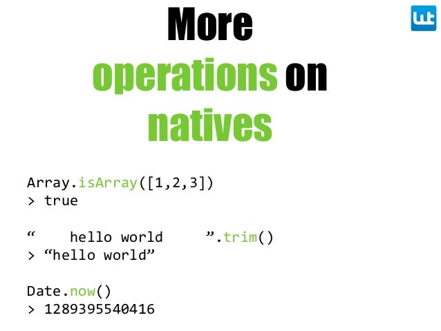 "More operations on natives Array.isArray([1,2,3]) >  true ""        hello  world          "".trim() >  ""hello  world"" Date.n..."