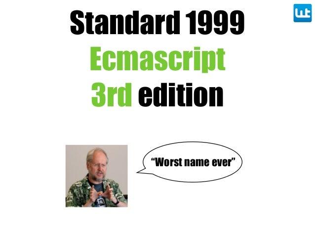 "Standard 1999 Ecmascript 3rd edition ""Worst name ever"""