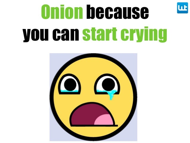Onion because you can start crying