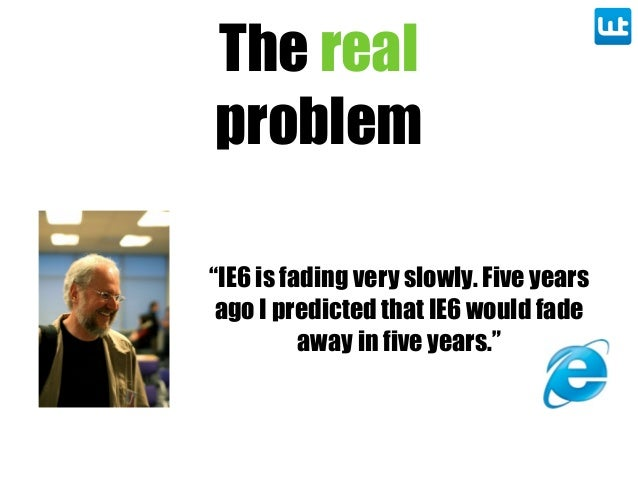 "The real problem ""IE6 is fading very slowly. Five years ago I predicted that IE6 would fade away in five years."""