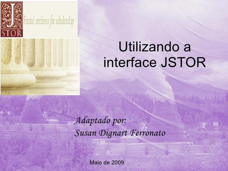 Utilizando a interface JSTOR Adaptado por: Susan Dignart Ferronato Maio de 2009