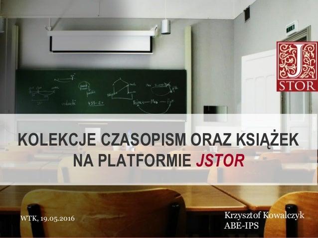 WTK, 19.05.2016 Krzysztof Kowalczyk ABE-IPS KOLEKCJE CZASOPISM ORAZ KSIĄŻEK NA PLATFORMIE JSTOR