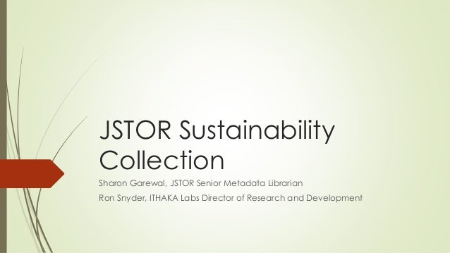 JSTOR Sustainability Collection Sharon Garewal, JSTOR Senior Metadata Librarian Ron Snyder, ITHAKA Labs Director of Resear...