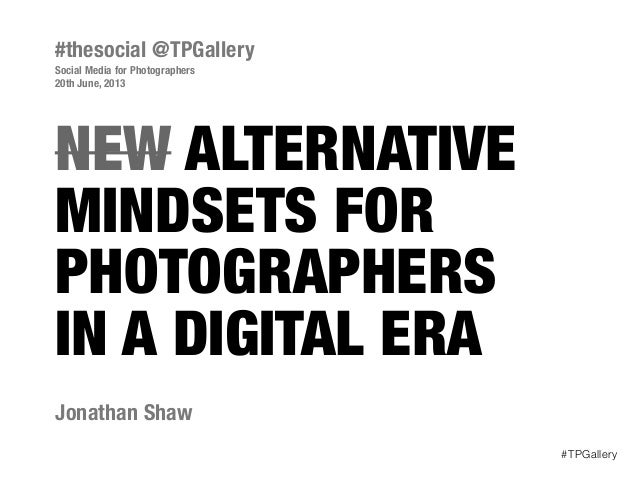 NEW ALTERNATIVEMINDSETS FORPHOTOGRAPHERSIN A DIGITAL ERAJonathan Shaw#thesocial @TPGallerySocial Media for Photographers20...