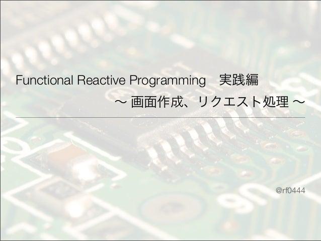 Functional Reactive Programming実践編 ∼ 画面作成、リクエスト処理 ∼ @rf0444