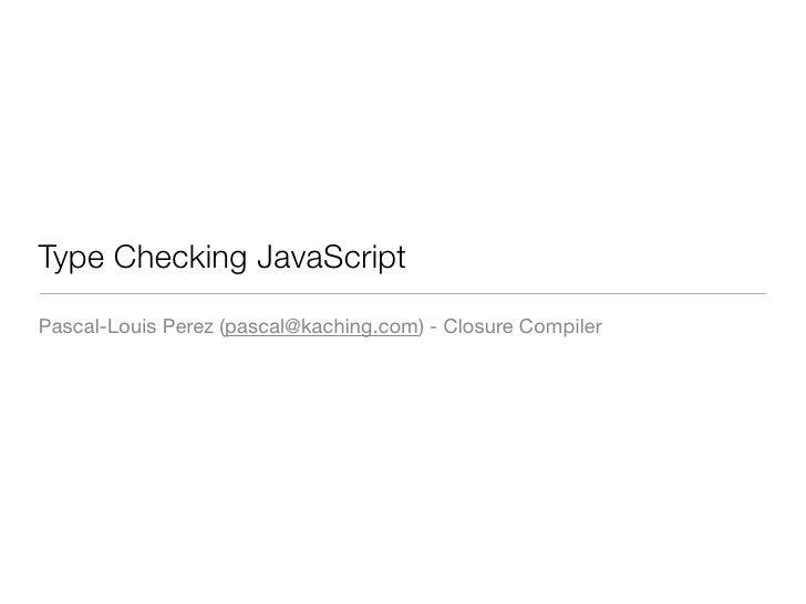 Type Checking JavaScript Pascal-Louis Perez (pascal@kaching.com) - Closure Compiler