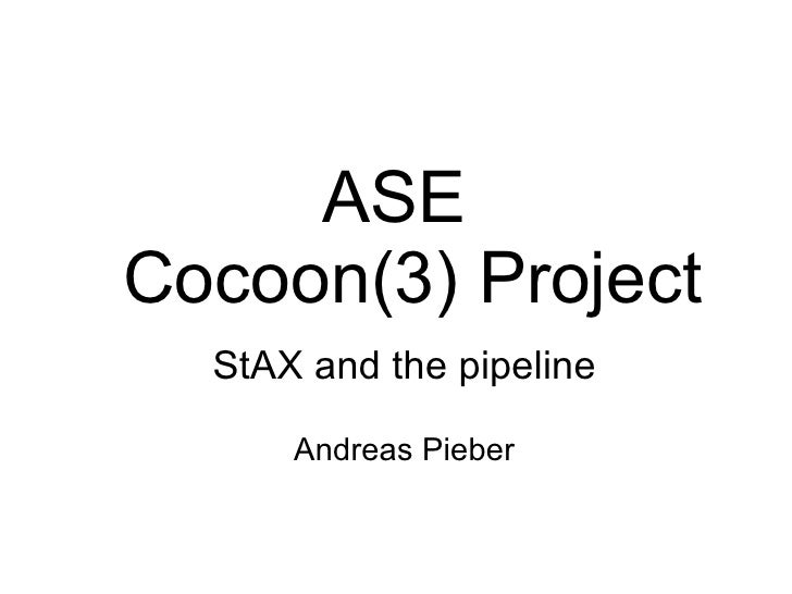 ASE Cocoon(3) Project   StAX and the pipeline        Andreas Pieber