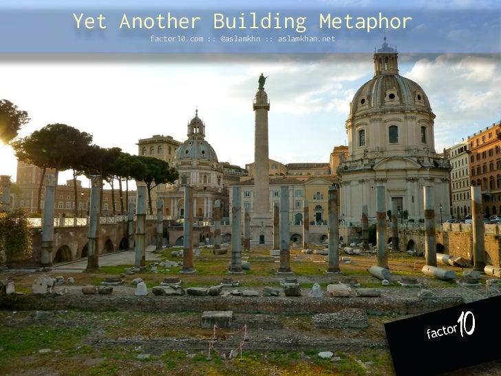 Yet Another Building Metaphor      factor10.com :: @aslamkhn :: aslamkhan.net