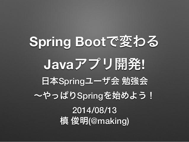 Spring Bootで変わる Javaアプリ開発! 日本Springユーザ会 勉強会 ∼やっぱりSpringを始めよう! 2014/08/13 槙 俊明(@making)