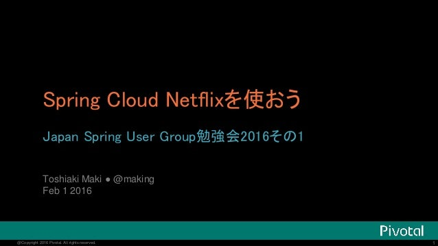 1@Copyright 2016 Pivotal. All rights reserved. 1@Copyright 2016 Pivotal. All rights reserved. Spring Cloud Netflixを使おう Jap...