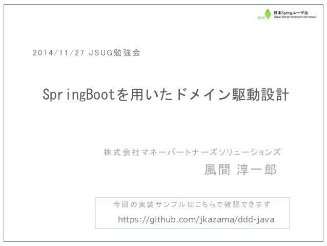 株式会社マネーパートナーズソリューションズ  SpringBootを用いたドメイン駆動設計  風間 淳一郎  2014/11/27 JSUG勉強会  今回の実装サンプルはこちらで確認できます  https://github.com/jkazam...