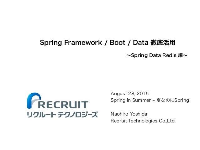 Spring Framework / Boot / Data 徹底活用 August 28, 2015 Spring in Summer 夏なのにSpring ! Naohiro Yoshida Recruit Technologies Co....
