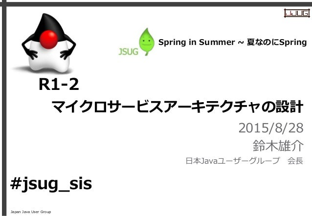 Japan Java User Group マイクロサービスアーキテクチャの設計 2015/8/28 鈴木雄介 日本Javaユーザーグループ 会長 R1-2 #jsug_sis Spring in Summer ~ 夏なのにSpring