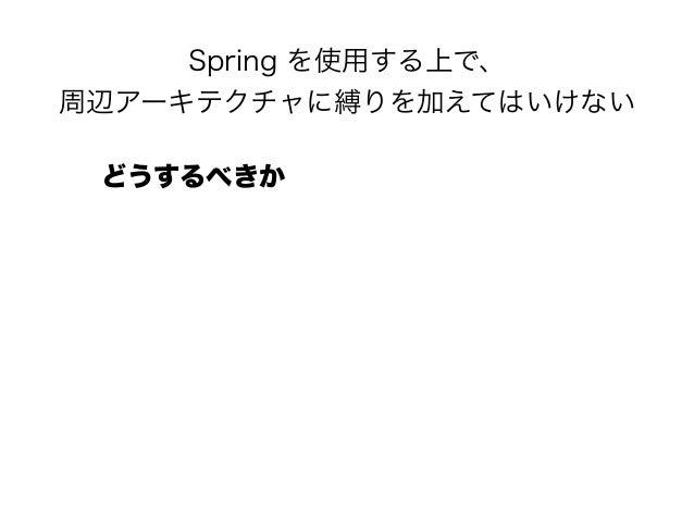 Spring を使用する上で、 周辺アーキテクチャに縛りを加えてはいけない どうするべきか